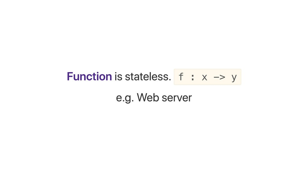 Function is stateless. f : x -> y e.g. Web serv...