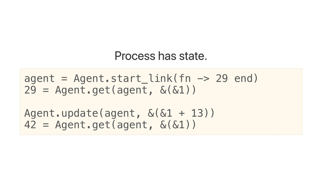 Process has state. agent = Agent.start_link(fn ...