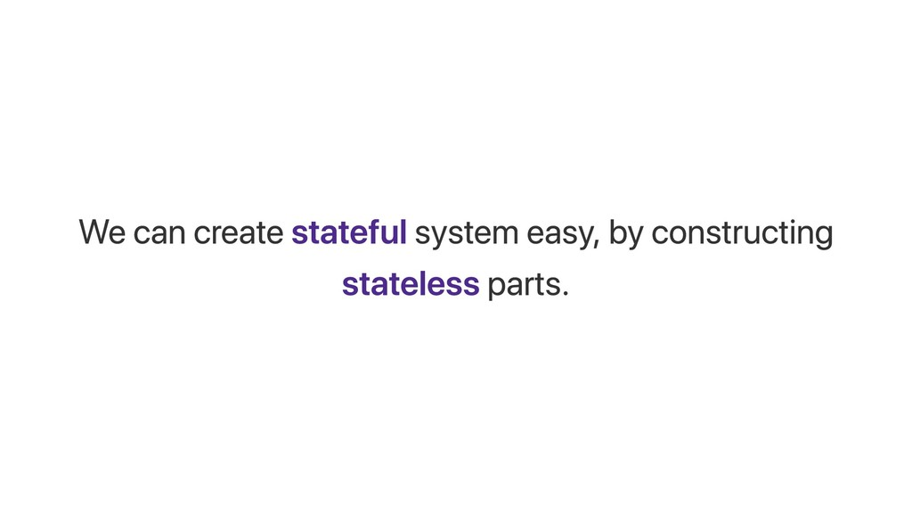 We can create stateful system easy, by construc...