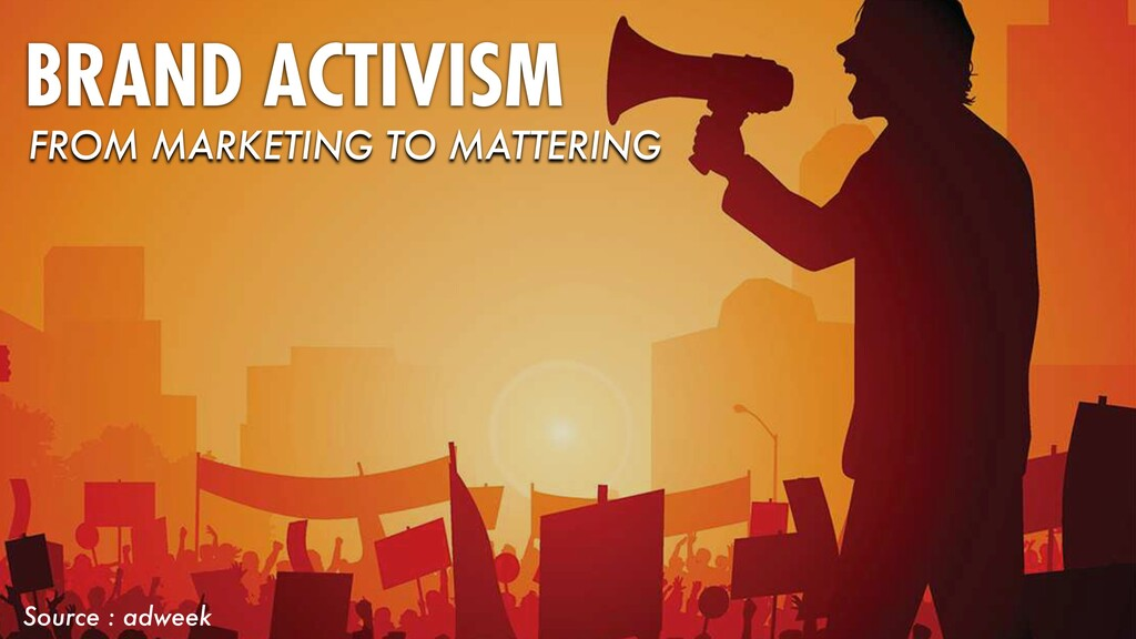 BRAND ACTIVISM Source : adweek FROM MARKETING T...