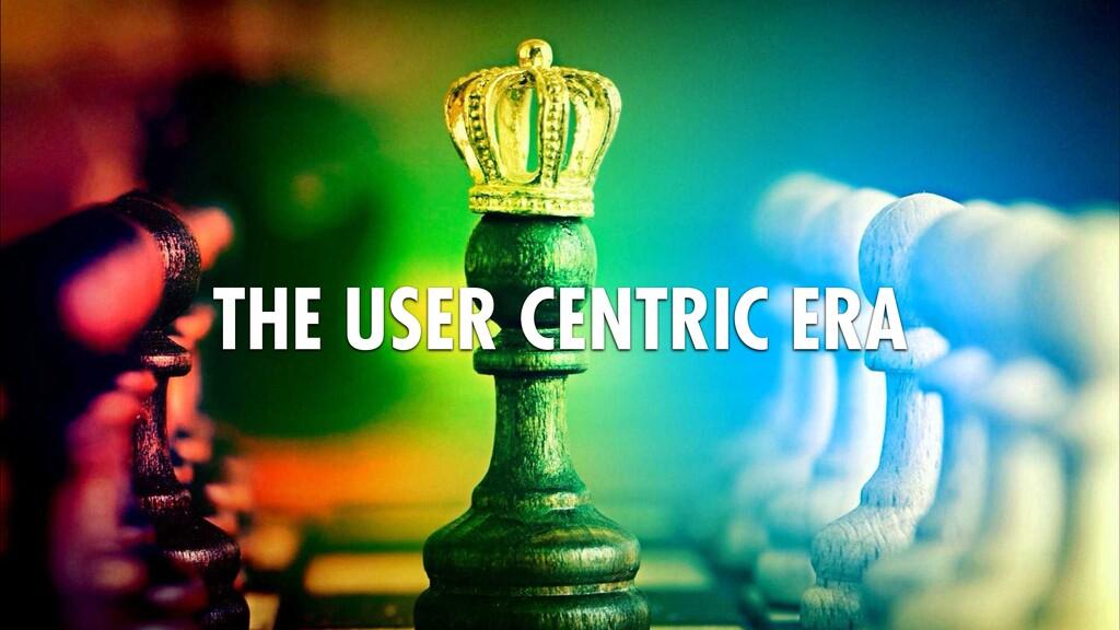 THE USER CENTRIC ERA