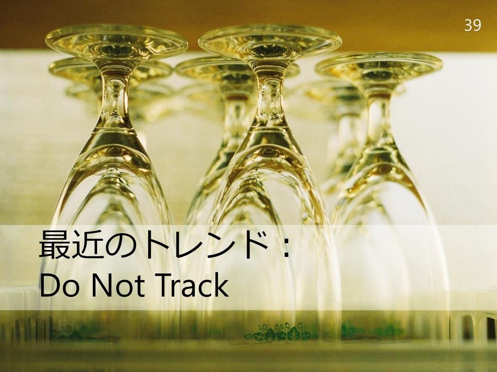 39 最近のトレンド: Do Not Track
