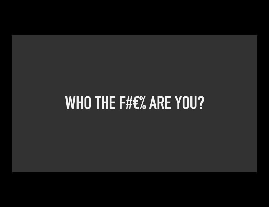 WHO THE F#€% ARE YOU?