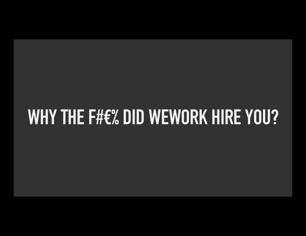 WHY THE F#€% DID WEWORK HIRE YOU?