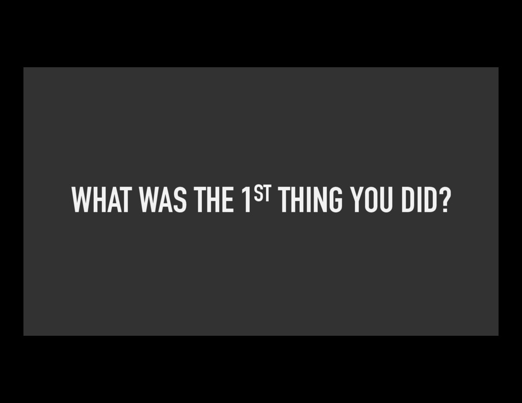 WHAT WAS THE 1ST THING YOU DID?