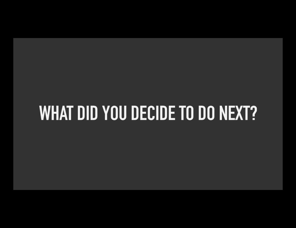 WHAT DID YOU DECIDE TO DO NEXT?