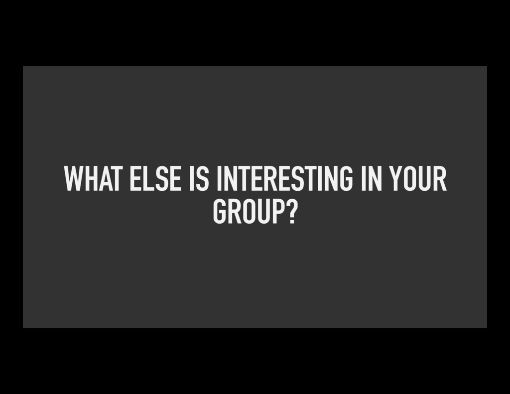 WHAT ELSE IS INTERESTING IN YOUR GROUP?
