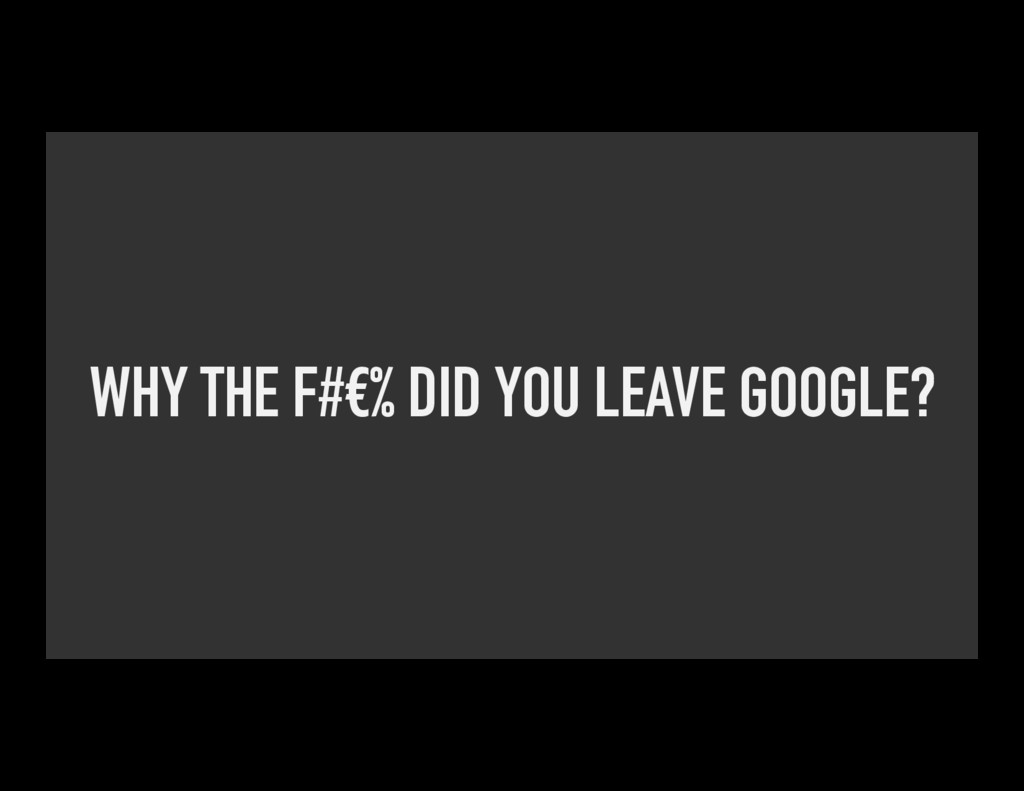 WHY THE F#€% DID YOU LEAVE GOOGLE?