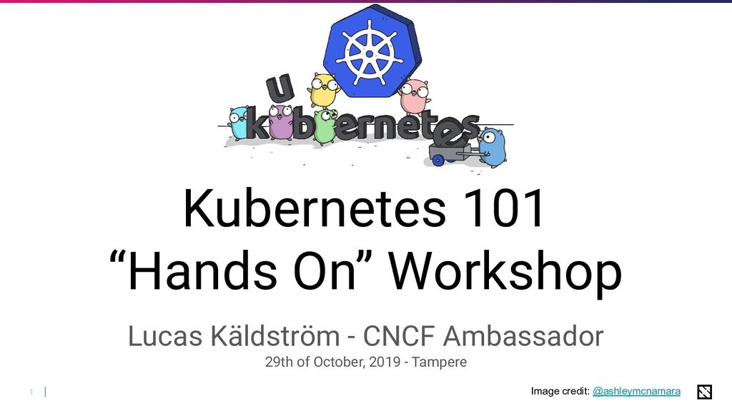 "1 Kubernetes 101 ""Hands On"" Workshop Lucas Käld..."