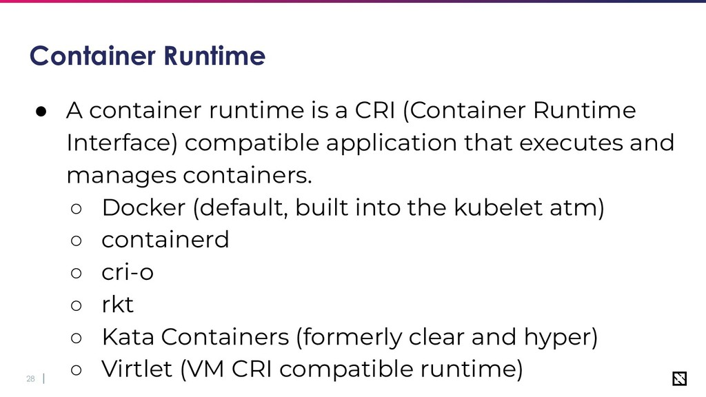 28 Container Runtime ● A container runtime is a...