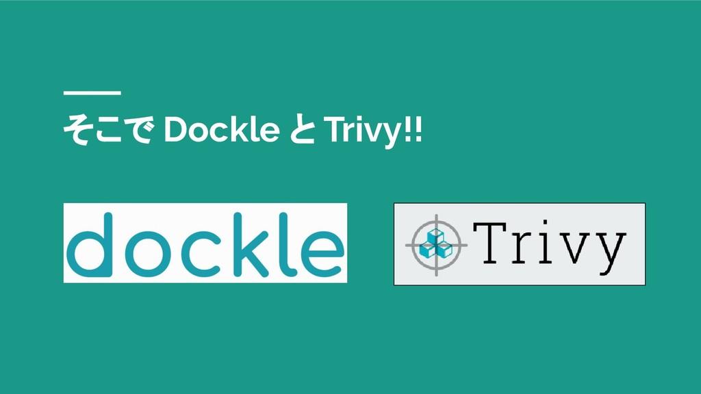 そこで Dockle と Trivy!!