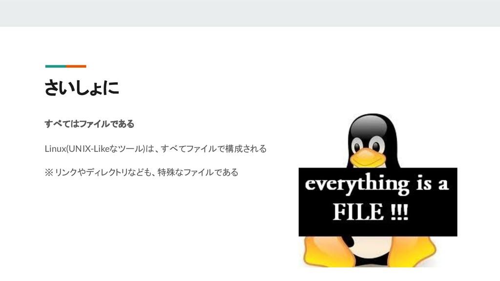 さいしょに すべてはファイルである Linux(UNIX-Likeなツール)は、すべてファイル...