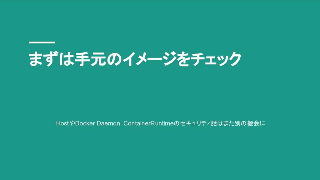 まずは手元のイメージをチェック HostやDocker Daemon, ContainerRu...