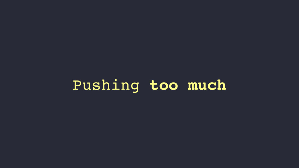 Pushing too much