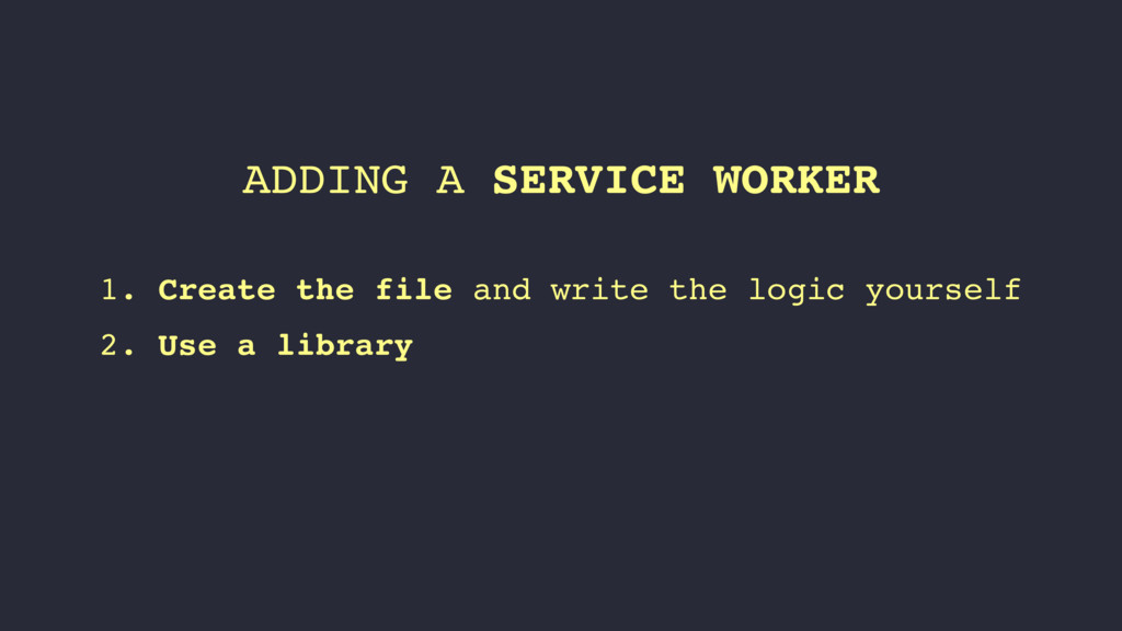 ADDING A SERVICE WORKER 1. Create the file and ...