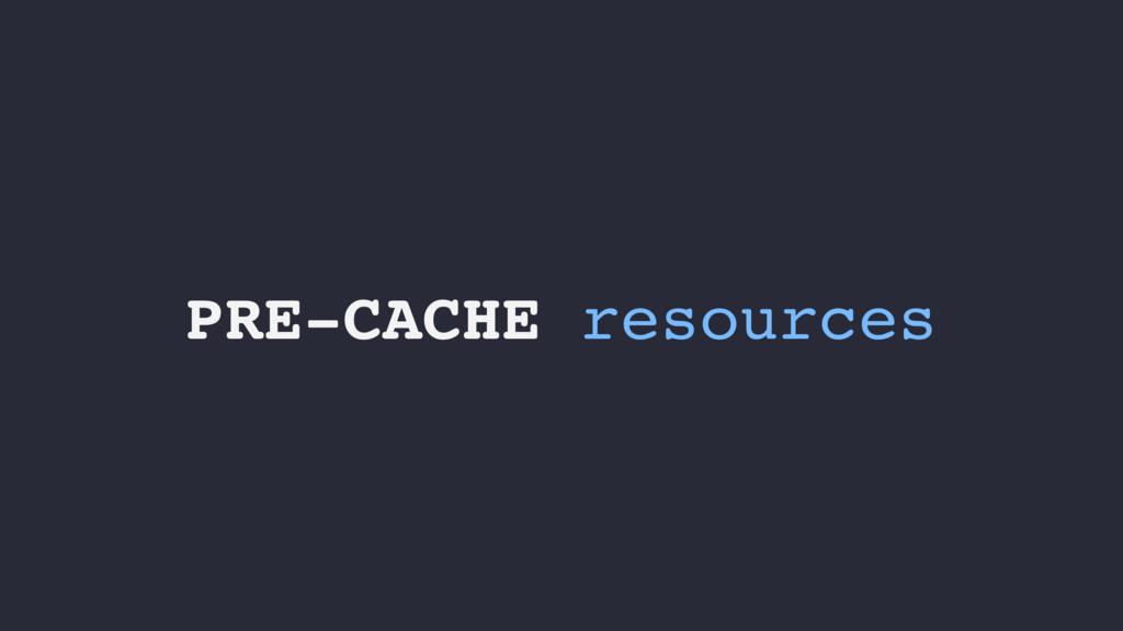 PRE-CACHE resources