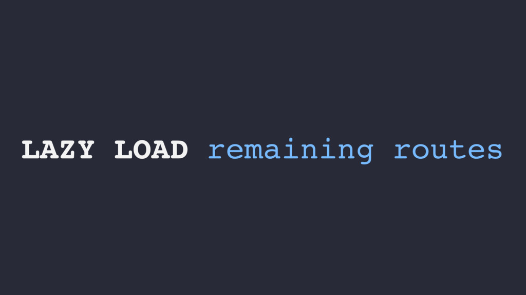 LAZY LOAD remaining routes