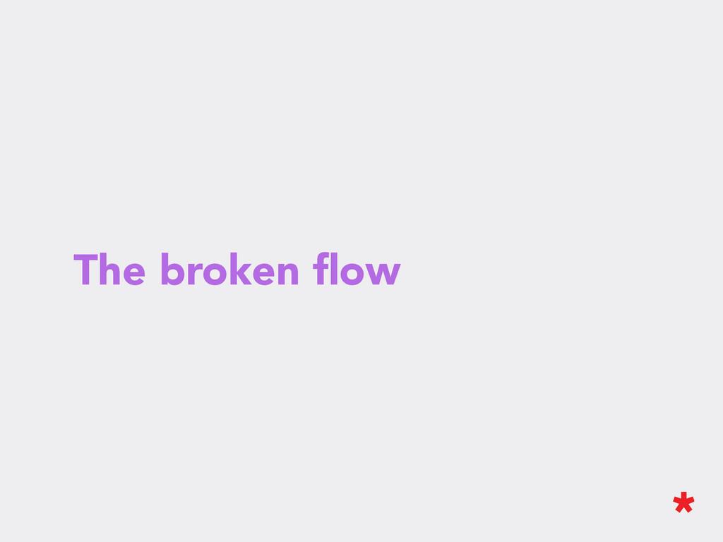 The broken flow
