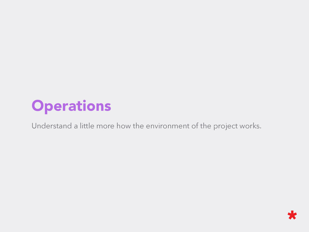 Operations Understand a little more how the env...