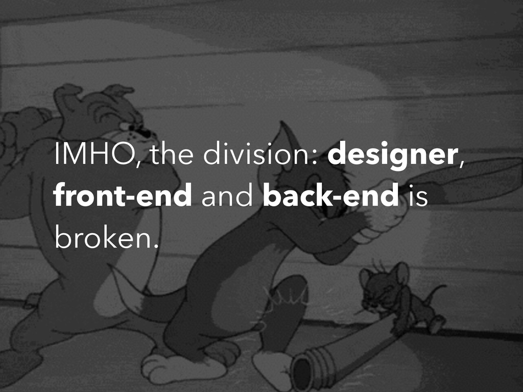 IMHO, the division: designer, front-end and bac...