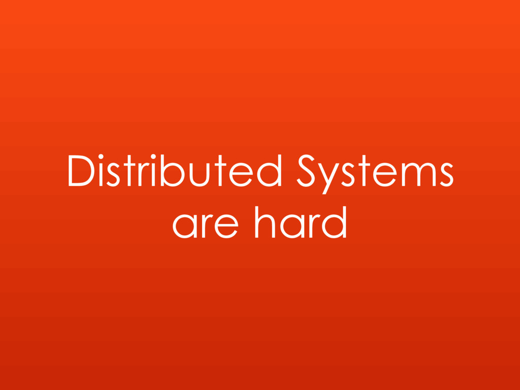Distributed Systems are hard