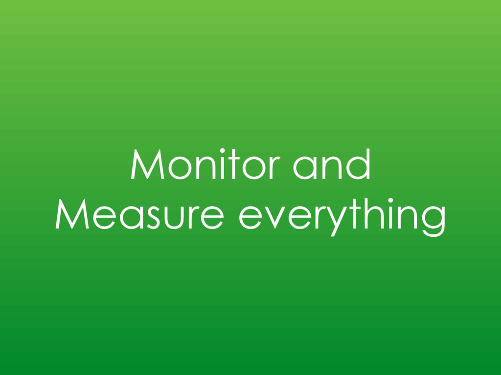 Monitor and Measure everything