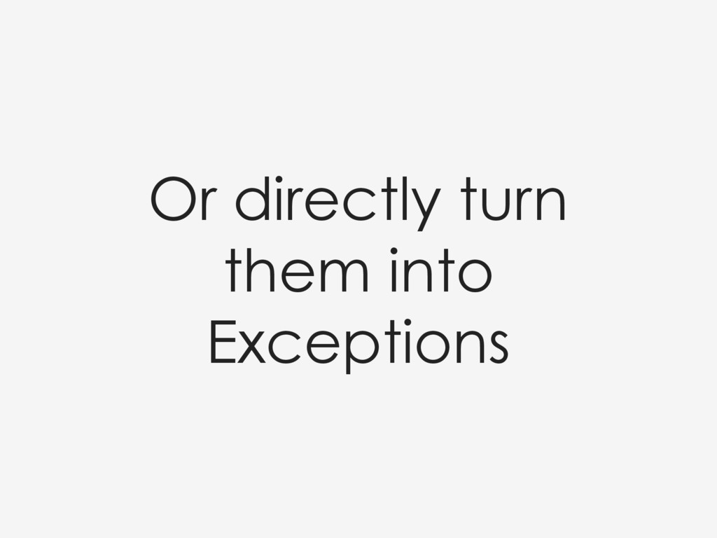 Or directly turn them into Exceptions