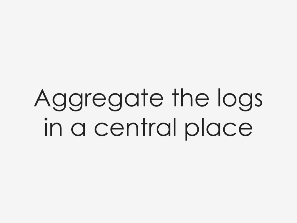 Aggregate the logs in a central place