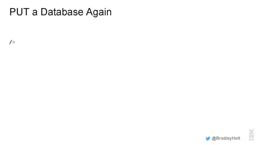 PUT a Database Again /> ! @BradleyHolt