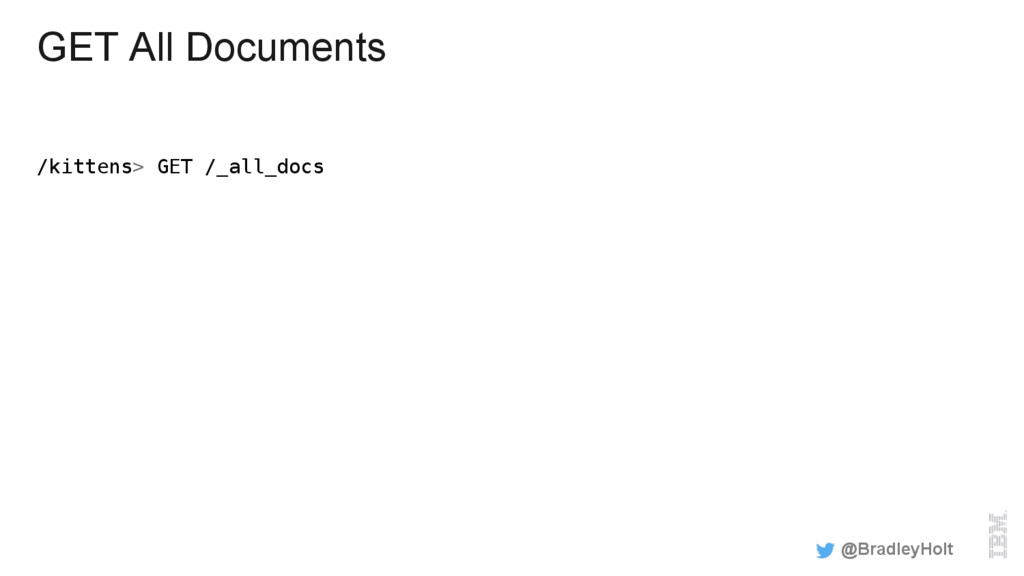GET All Documents /kittens> GET /_all_docs! @Br...