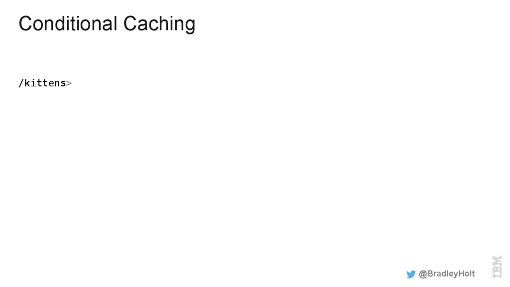 Conditional Caching /kittens> ! @BradleyHolt