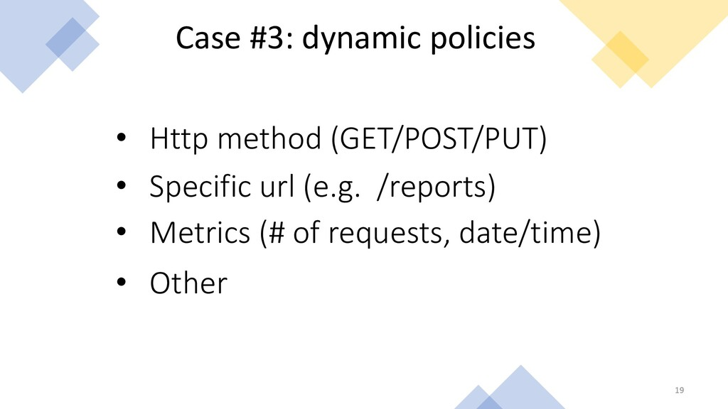 19 Case #3: dynamic policies • Specific url (e....