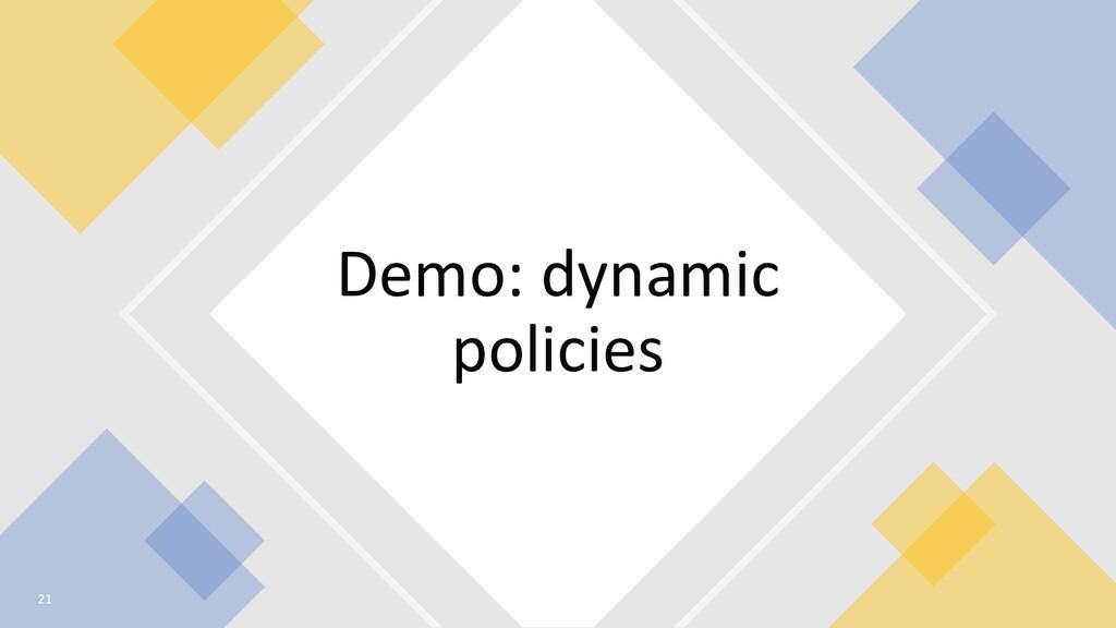 Demo: dynamic policies 21