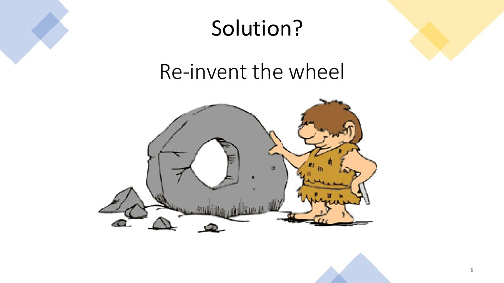 6 Solution? Re-invent the wheel