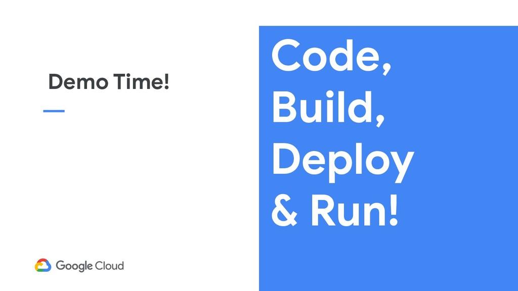 Code, Build, Deploy & Run! Demo Time!