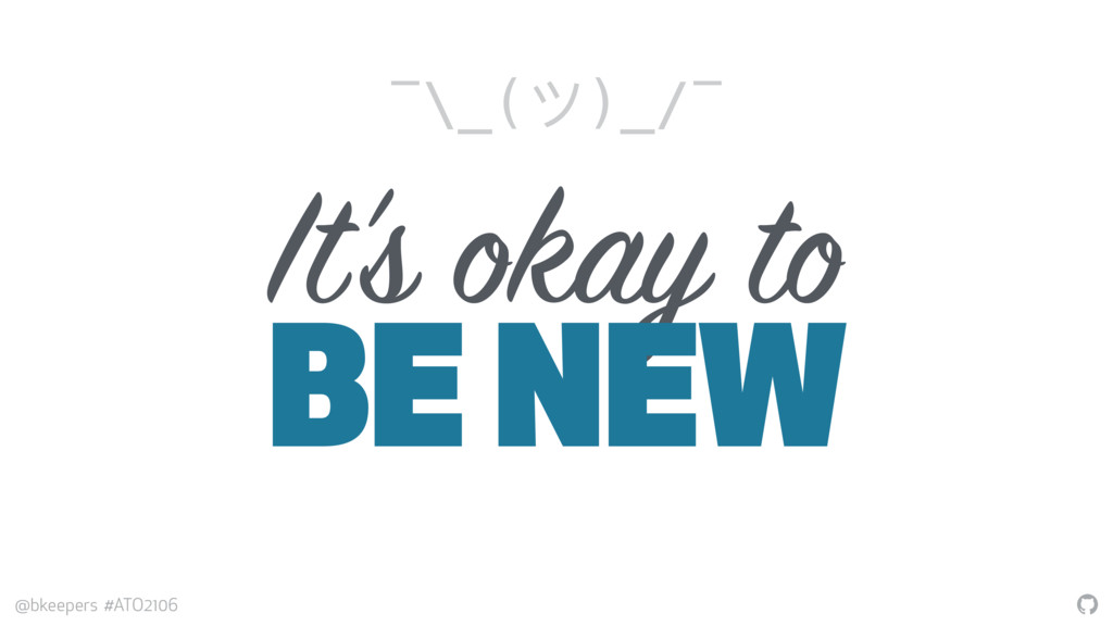 """ @bkeepers #ATO2106 It's okay to BE NEW ¯\_(ツ)..."