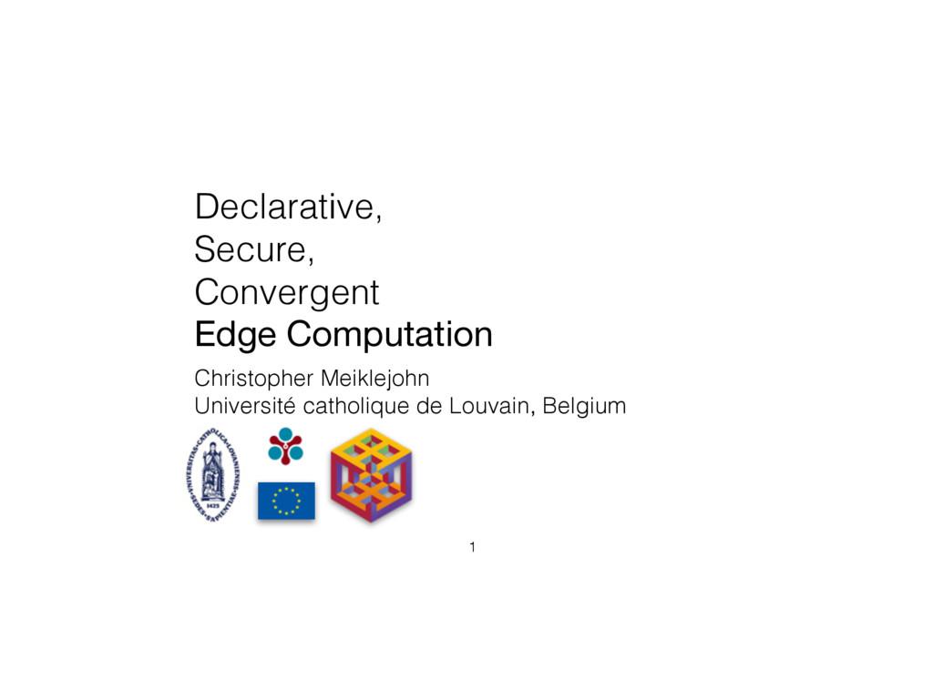 Declarative, Secure, Convergent Edge Computatio...