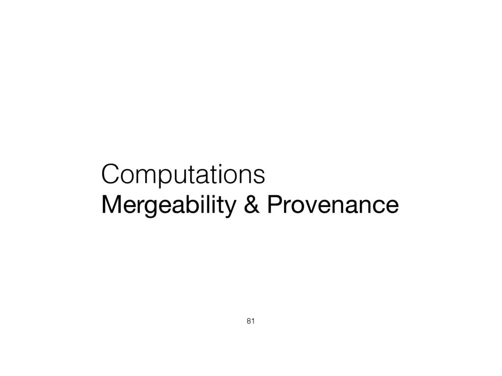 Computations Mergeability & Provenance 81