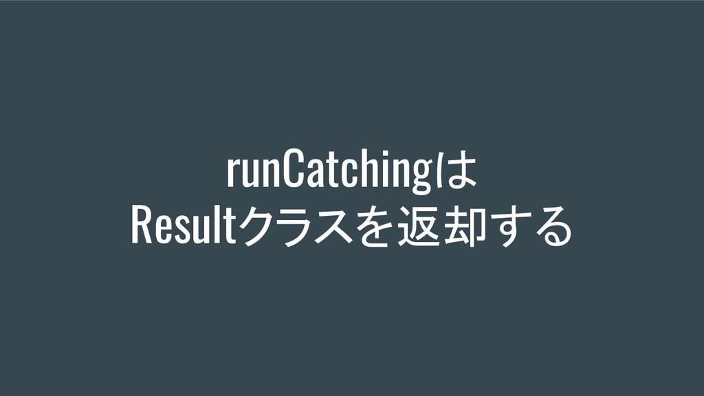 runCatchingは Resultクラスを返却する