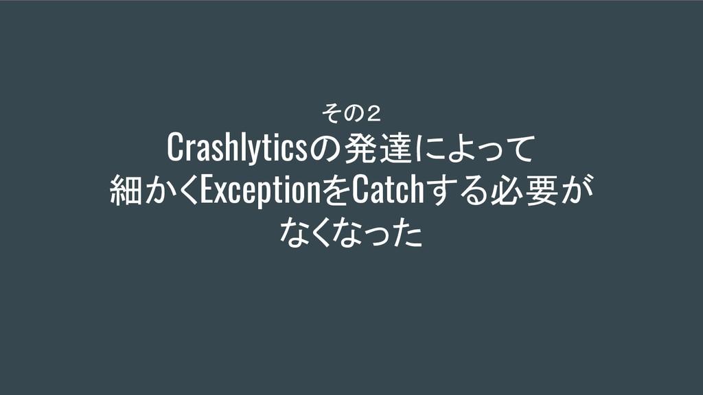 その2 Crashlyticsの発達によって 細かくExceptionをCatchする必要が...