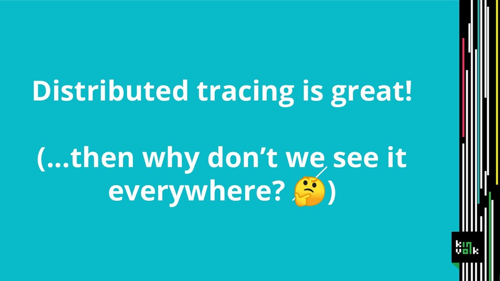Distributed tracing is great! (...then why don'...