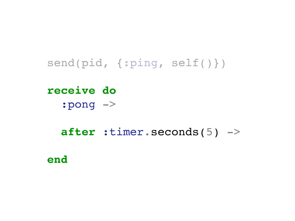 send(pid, {:ping, self()}) receive do :pong -> ...