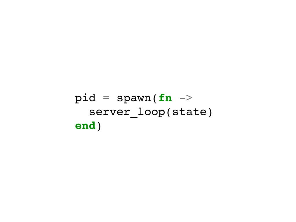 pid = spawn(fn -> server_loop(state) end)