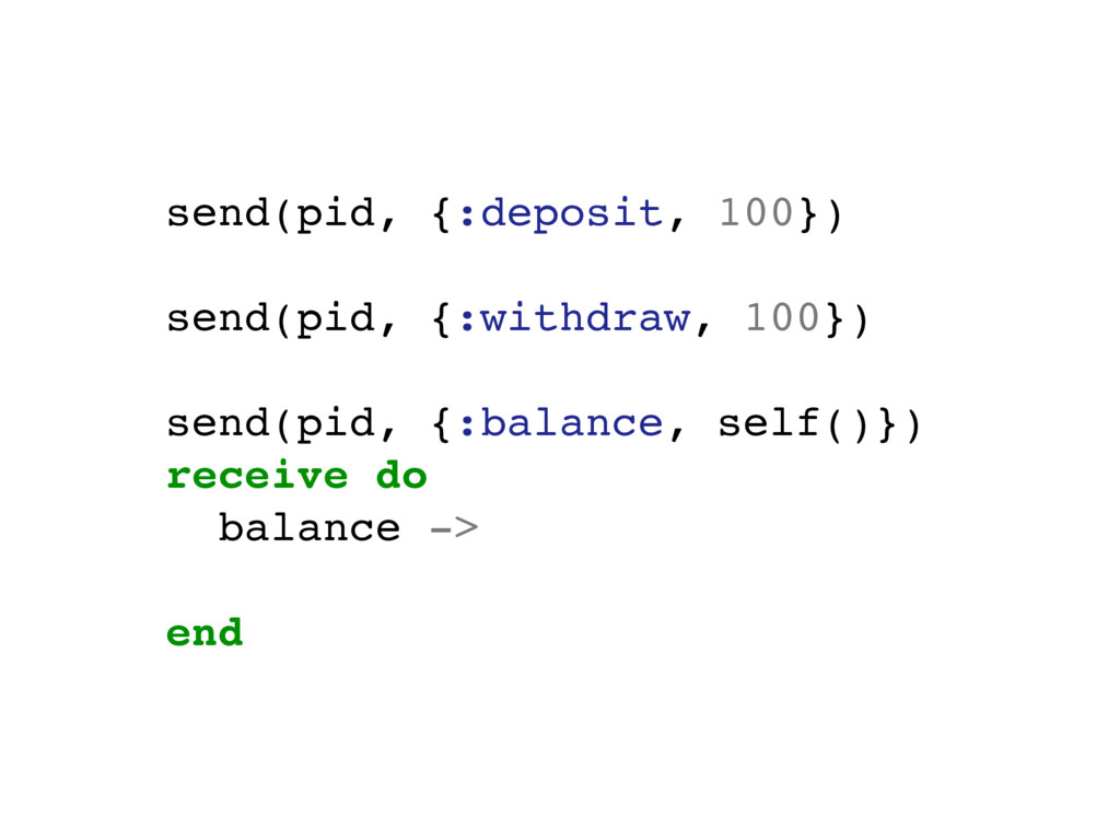 send(pid, {:deposit, 100}) send(pid, {:withdraw...