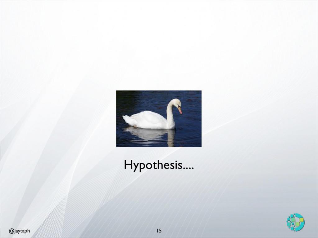 @jaytaph 15 Hypothesis....