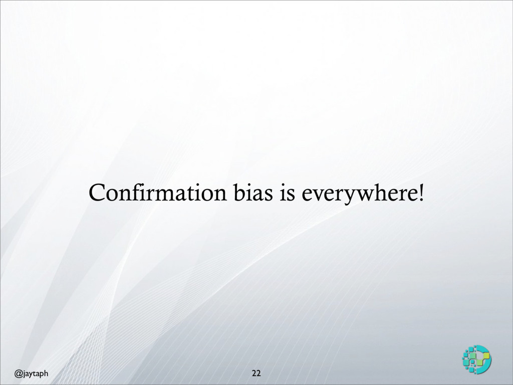 @jaytaph Confirmation bias is everywhere! 22