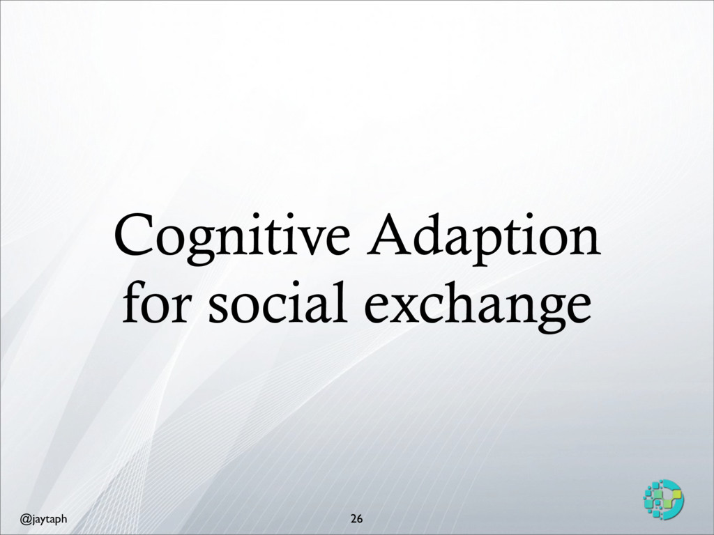 @jaytaph Cognitive Adaption for social exchange...