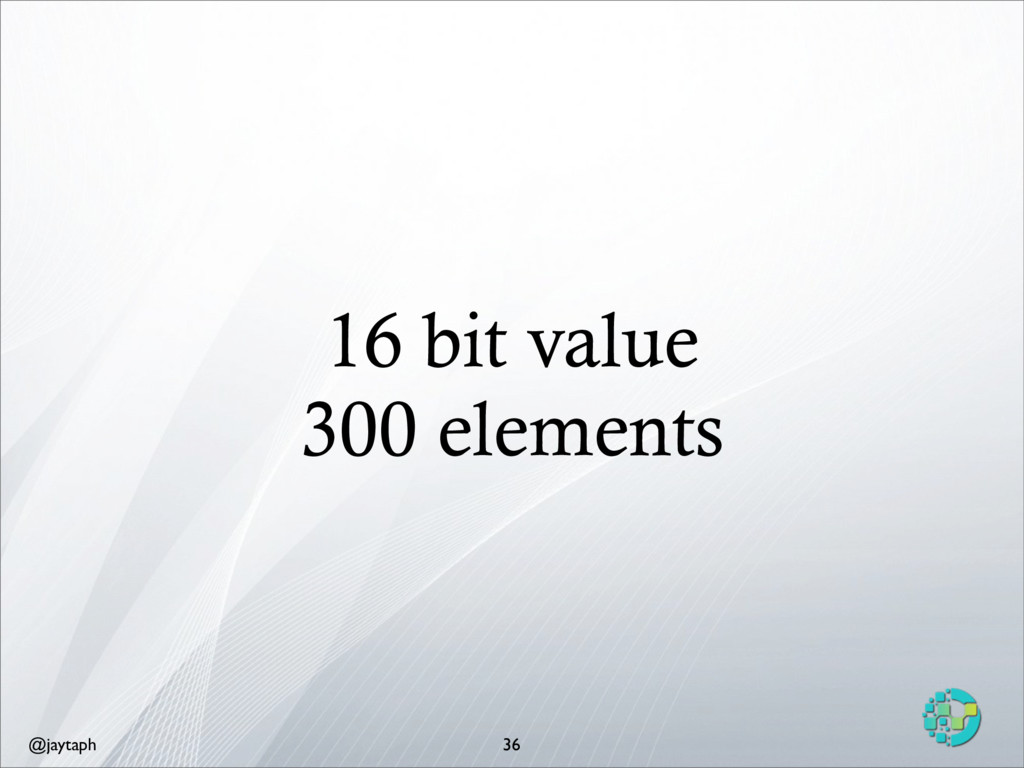 @jaytaph 16 bit value 300 elements 36