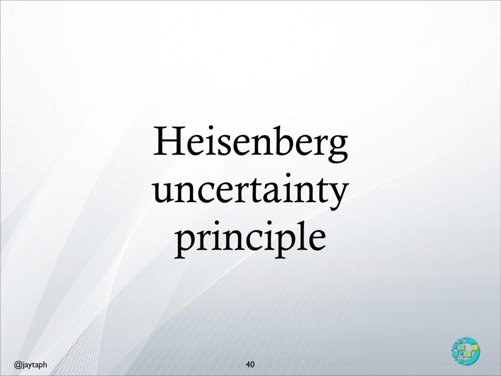 @jaytaph Heisenberg uncertainty principle 40