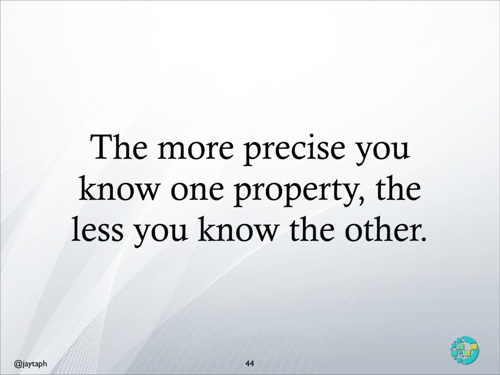@jaytaph The more precise you know one property...